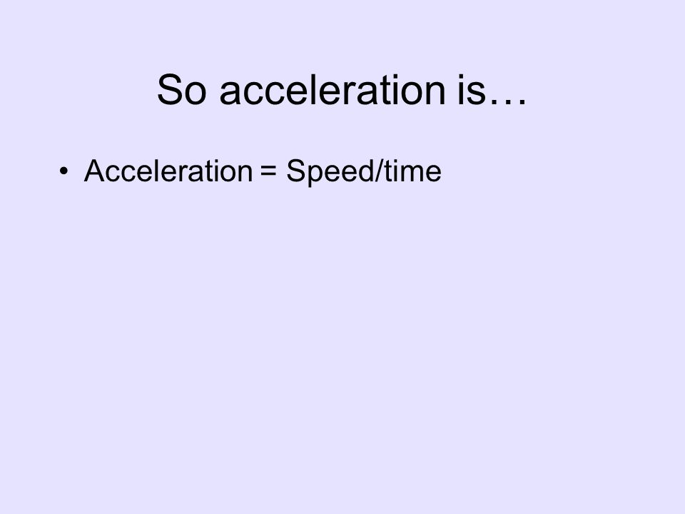 So acceleration is… Acceleration = Speed/time