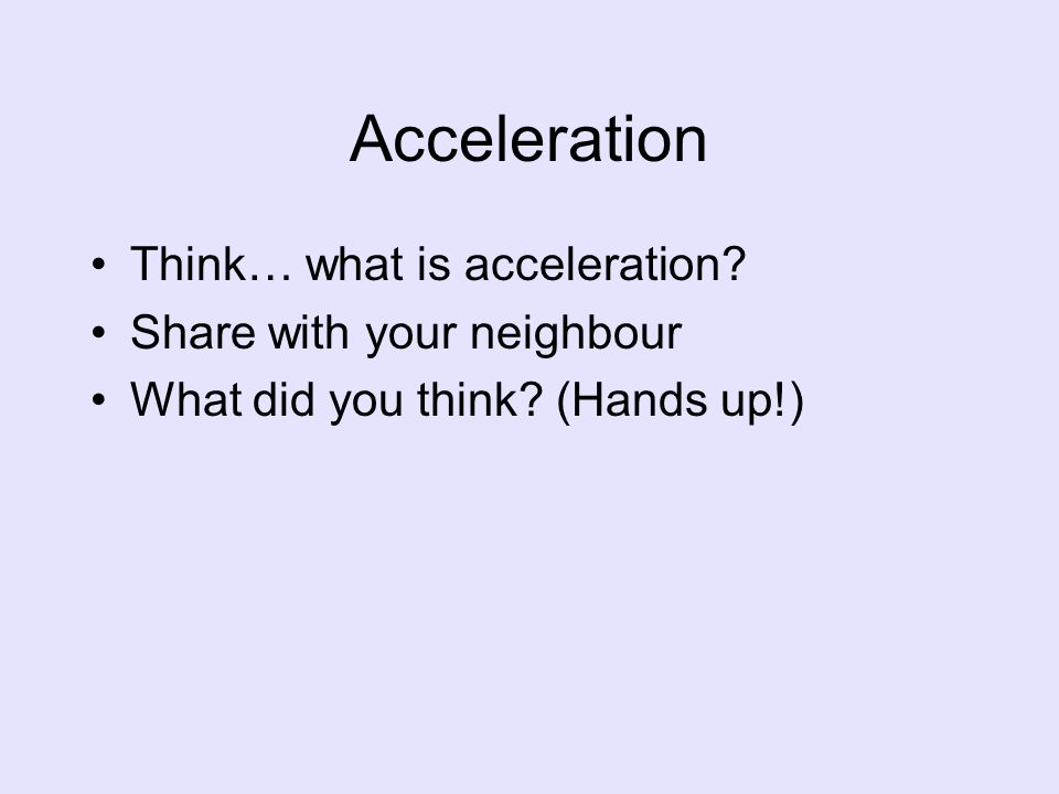Acceleration Think… what is acceleration? Share with your neighbour What did you think? (Hands up!)