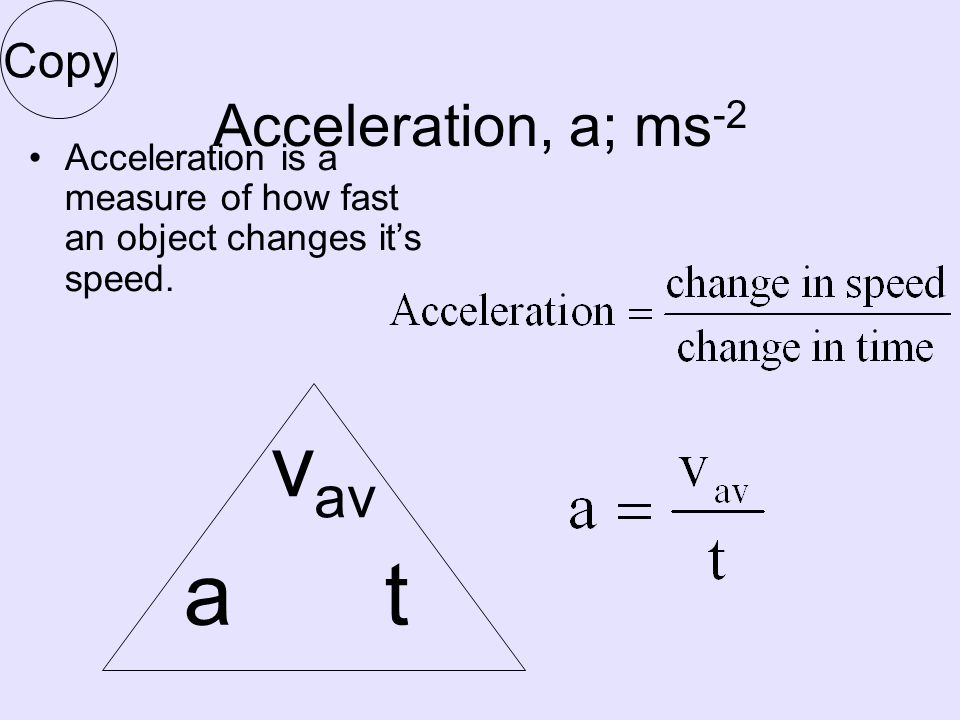 Acceleration, a; ms -2 Acceleration is a measure of how fast an object changes it's speed.