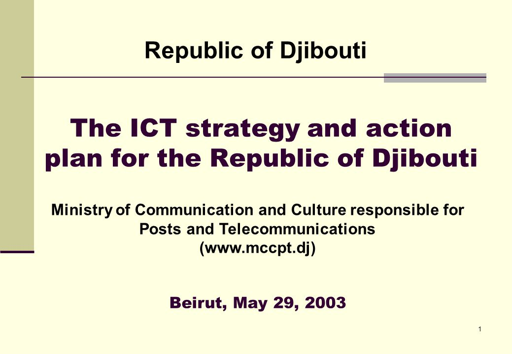 1 The ICT strategy and action plan for the Republic of Djibouti Republic of Djibouti Beirut, May 29, 2003 Ministry of Communication and Culture responsible for Posts and Telecommunications (www.mccpt.dj)