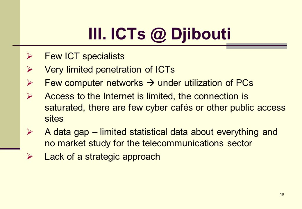 10 III. ICTs @ Djibouti  Few ICT specialists  Very limited penetration of ICTs  Few computer networks  under utilization of PCs  Access to the In