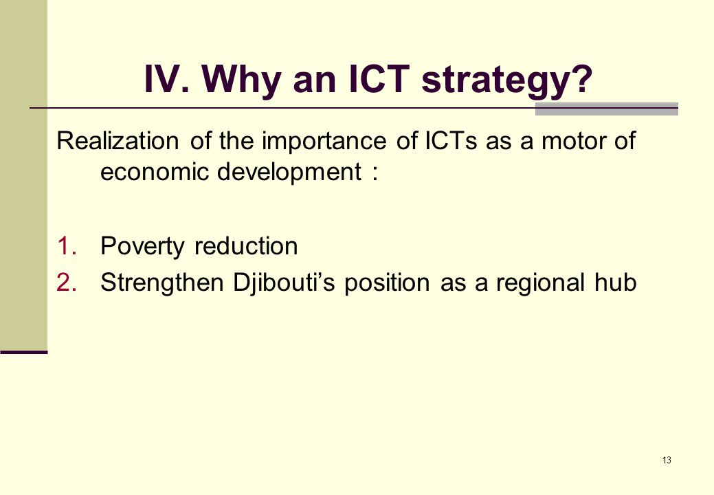 13 IV. Why an ICT strategy? Realization of the importance of ICTs as a motor of economic development : 1.Poverty reduction 2.Strengthen Djibouti's pos