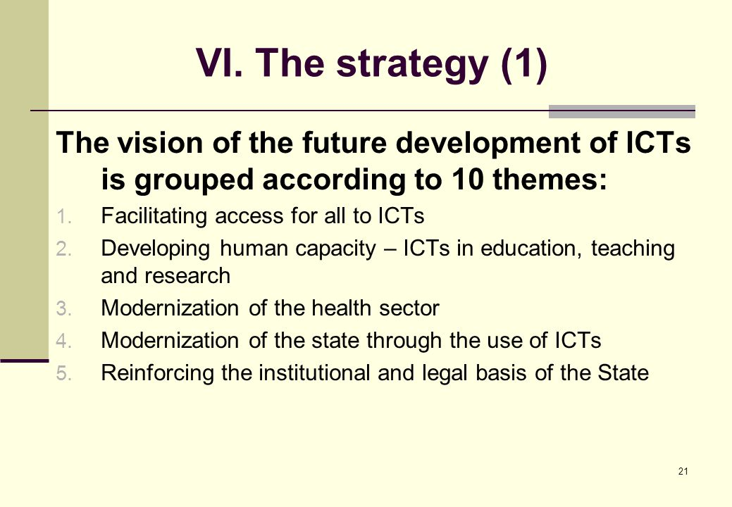 21 VI. The strategy (1) The vision of the future development of ICTs is grouped according to 10 themes: 1. Facilitating access for all to ICTs 2. Deve