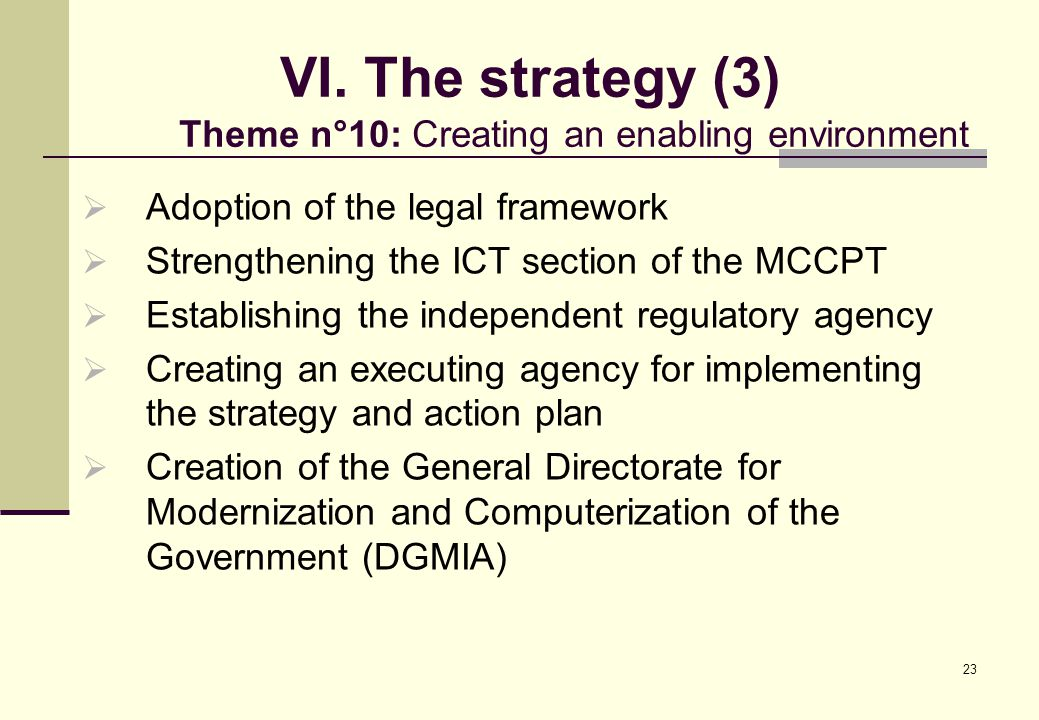 23 VI. The strategy (3) Theme n°10: Creating an enabling environment  Adoption of the legal framework  Strengthening the ICT section of the MCCPT 