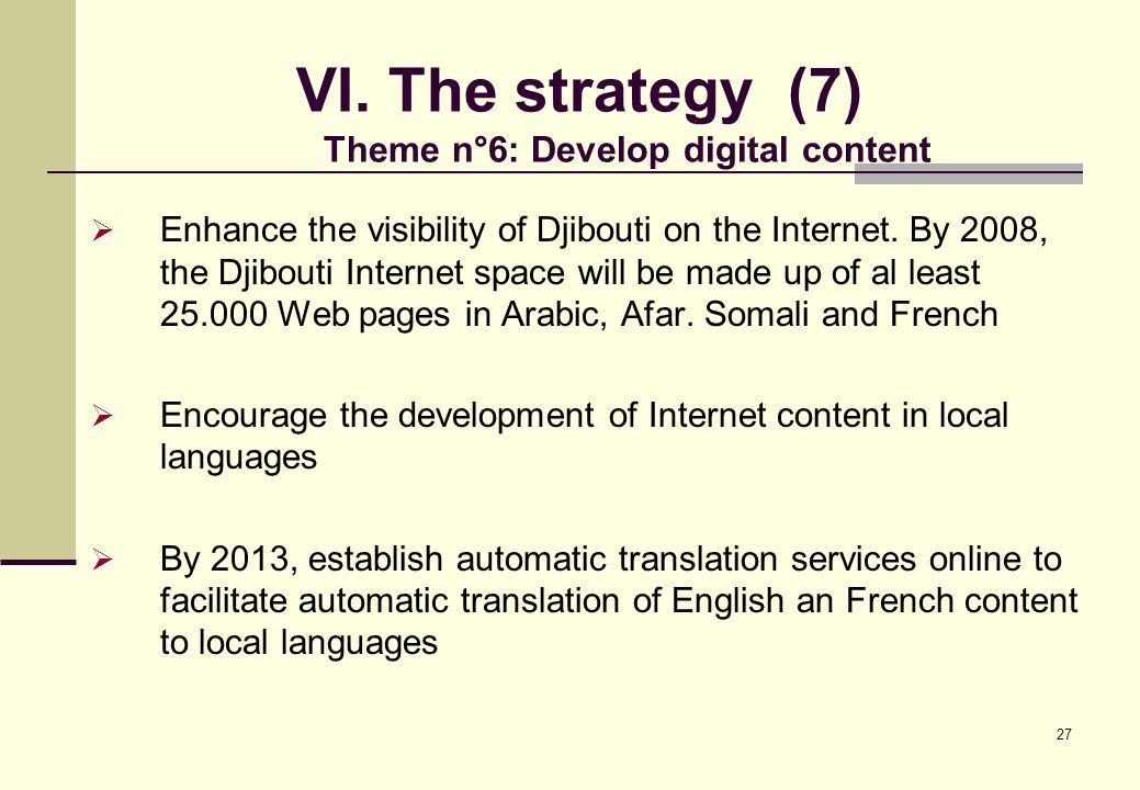 27 VI. The strategy (7) Theme n°6: Develop digital content  Enhance the visibility of Djibouti on the Internet. By 2008, the Djibouti Internet space