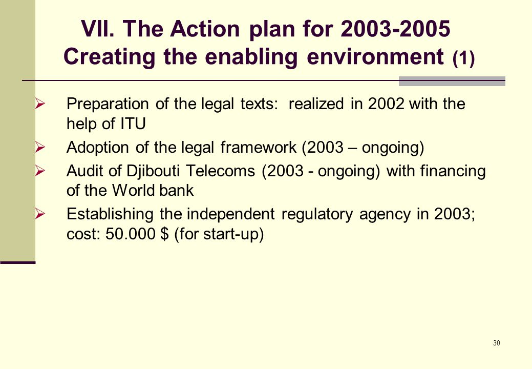 30 VII. The Action plan for 2003-2005 Creating the enabling environment (1)  Preparation of the legal texts: realized in 2002 with the help of ITU 