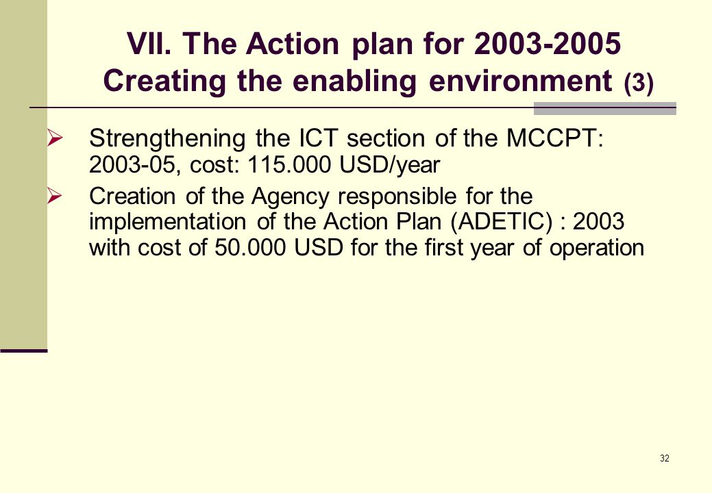 32  Strengthening the ICT section of the MCCPT : 2003-05, cost: 115.000 USD/year  Creation of the Agency responsible for the implementation of the A