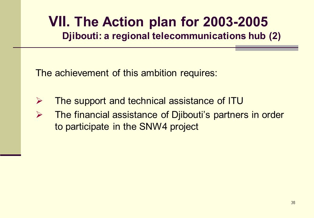 38 VII. The Action plan for 2003-2005 Djibouti: a regional telecommunications hub (2) The achievement of this ambition requires:  The support and tec
