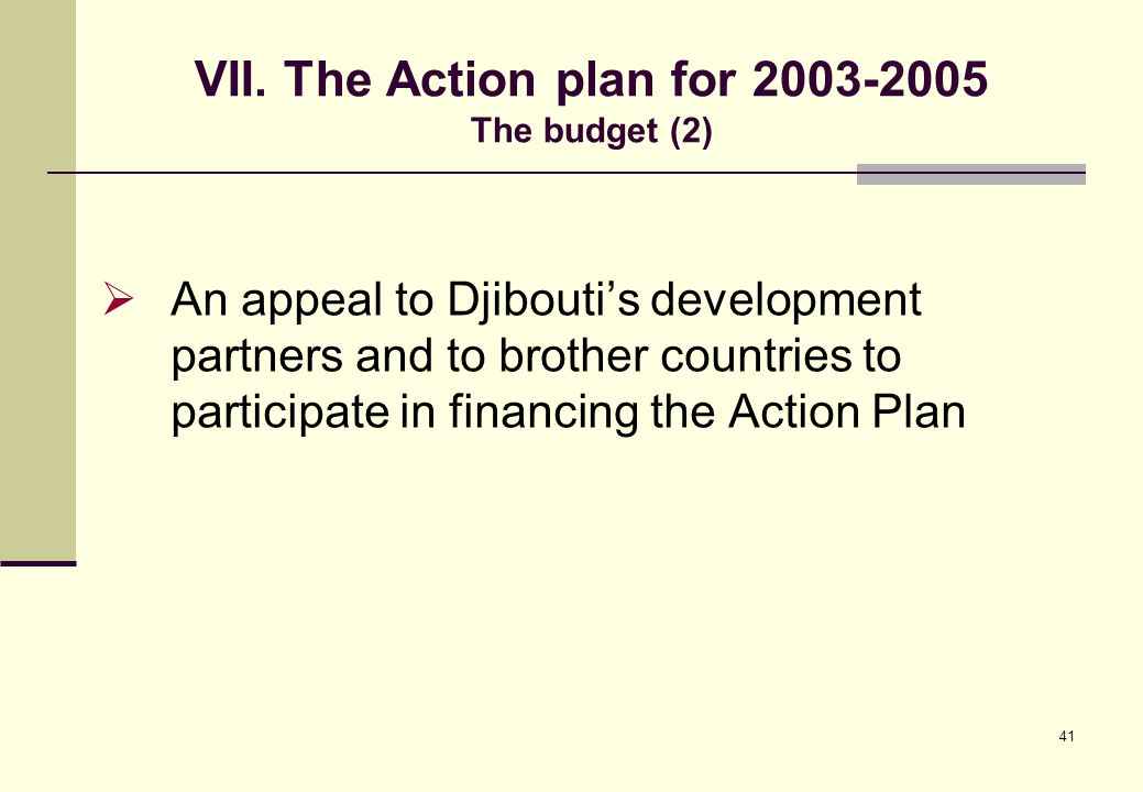 41 VII. The Action plan for 2003-2005 The budget (2)  An appeal to Djibouti's development partners and to brother countries to participate in financi