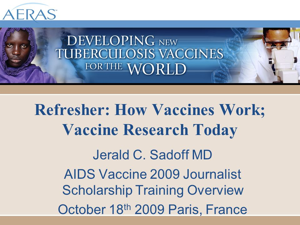 Refresher: How Vaccines Work; Vaccine Research Today Jerald C. Sadoff MD AIDS Vaccine 2009 Journalist Scholarship Training Overview October 18 th 2009