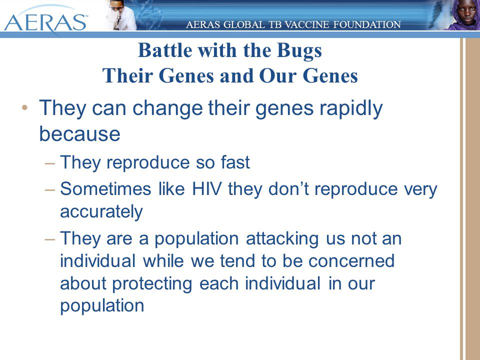 AERAS GLOBAL TB VACCINE FOUNDATION Battle with the Bugs Their Genes and Our Genes They can change their genes rapidly because –They reproduce so fast –Sometimes like HIV they don't reproduce very accurately –They are a population attacking us not an individual while we tend to be concerned about protecting each individual in our population