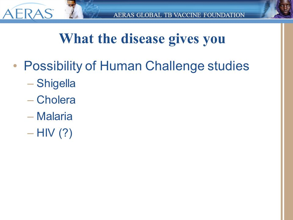 AERAS GLOBAL TB VACCINE FOUNDATION What the disease gives you Possibility of Human Challenge studies –Shigella –Cholera –Malaria –HIV (?)