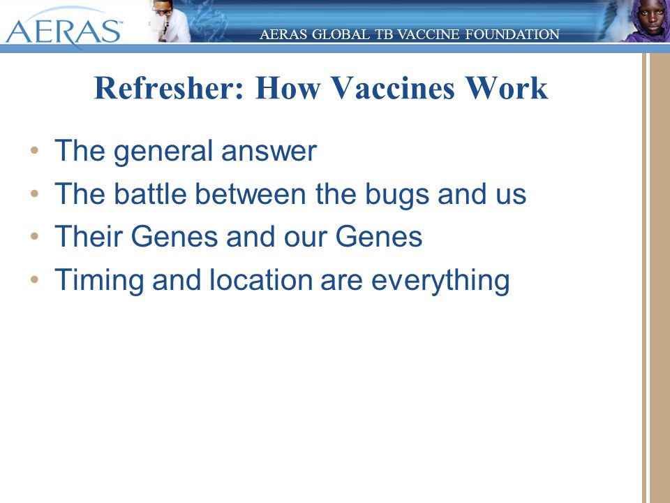 AERAS GLOBAL TB VACCINE FOUNDATION Refresher: How Vaccines Work The general answer The battle between the bugs and us Their Genes and our Genes Timing and location are everything
