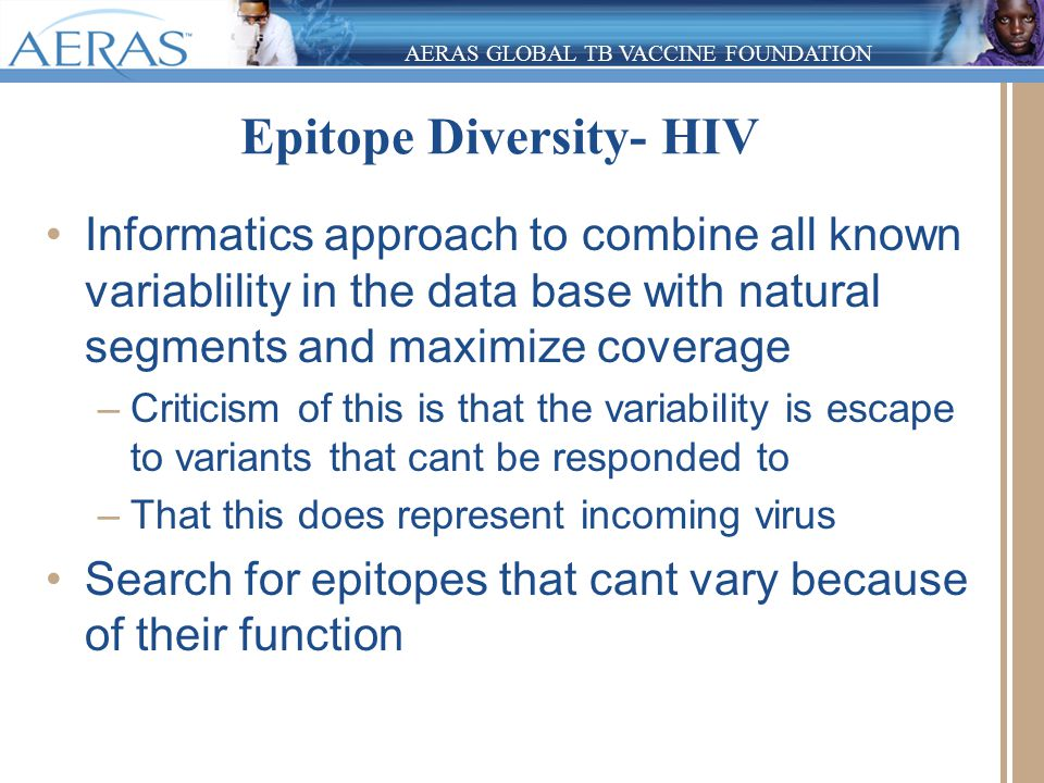 AERAS GLOBAL TB VACCINE FOUNDATION Epitope Diversity- HIV Informatics approach to combine all known variablility in the data base with natural segments and maximize coverage –Criticism of this is that the variability is escape to variants that cant be responded to –That this does represent incoming virus Search for epitopes that cant vary because of their function