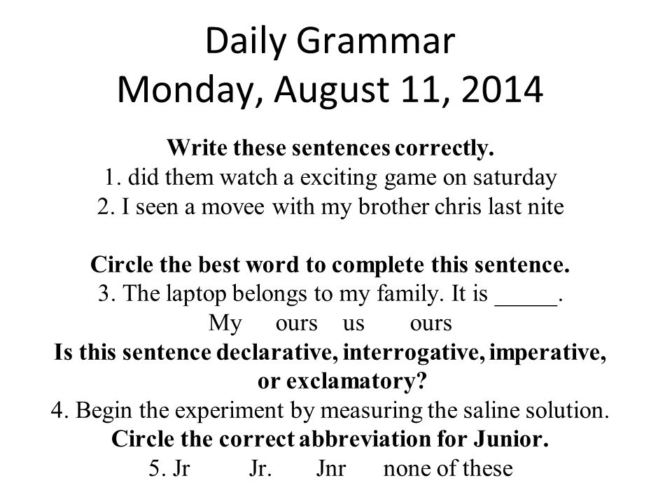 Daily Grammar Monday, August 11, 2014 Write these sentences correctly. 1. did them watch a exciting game on saturday 2. I seen a movee with my brother