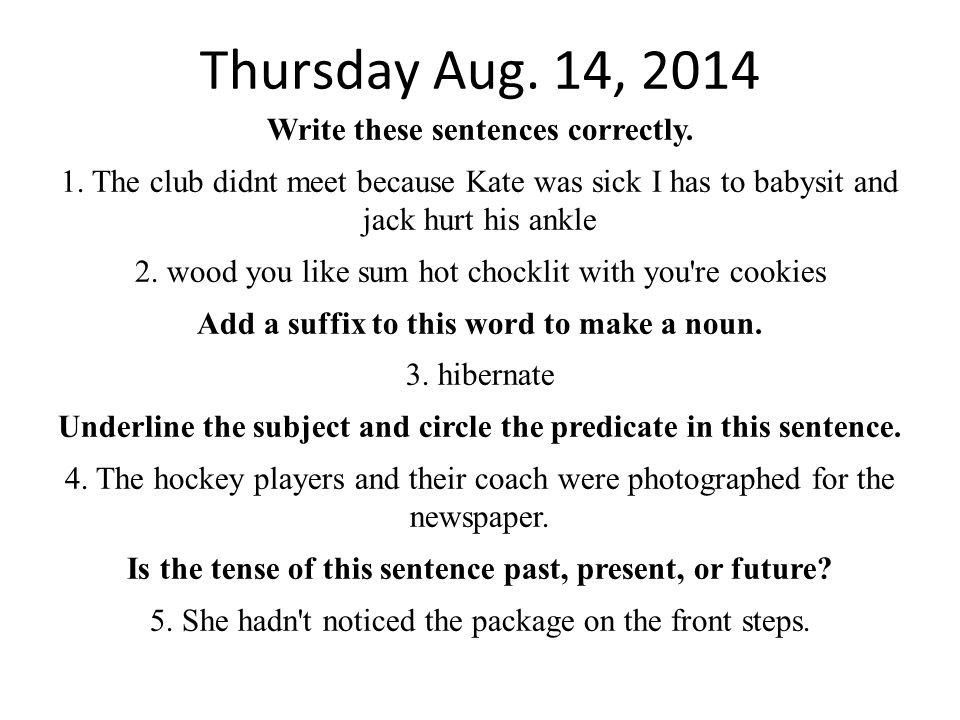 Thursday Aug. 14, 2014 Write these sentences correctly. 1. The club didnt meet because Kate was sick I has to babysit and jack hurt his ankle 2. wood