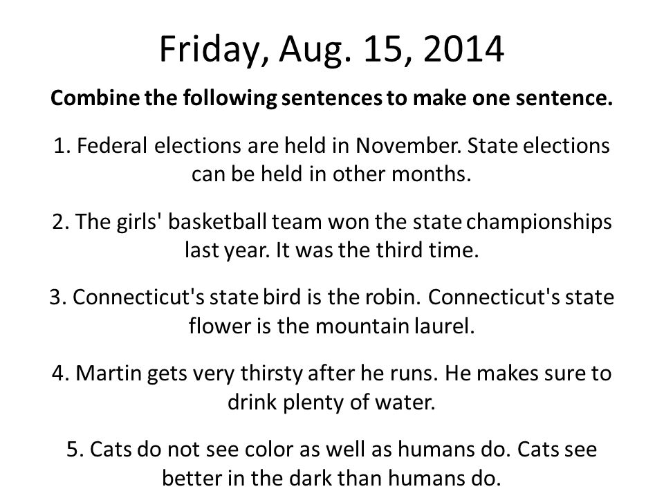Friday, Aug. 15, 2014 Combine the following sentences to make one sentence. 1. Federal elections are held in November. State elections can be held in