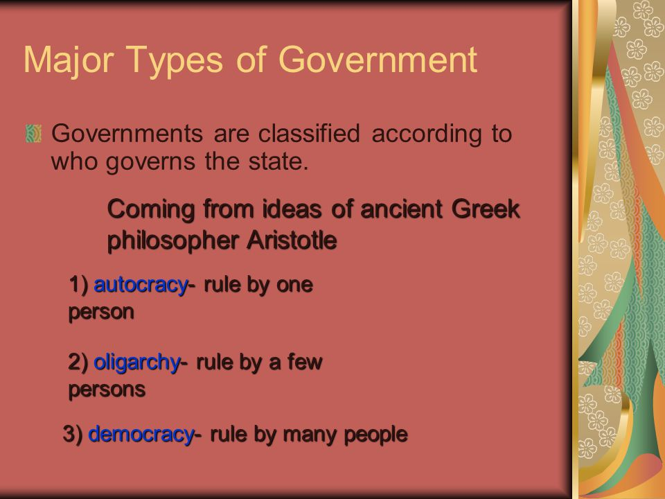 Major Types of Government Governments are classified according to who governs the state. Coming from ideas of ancient Greek philosopher Aristotle 1) a