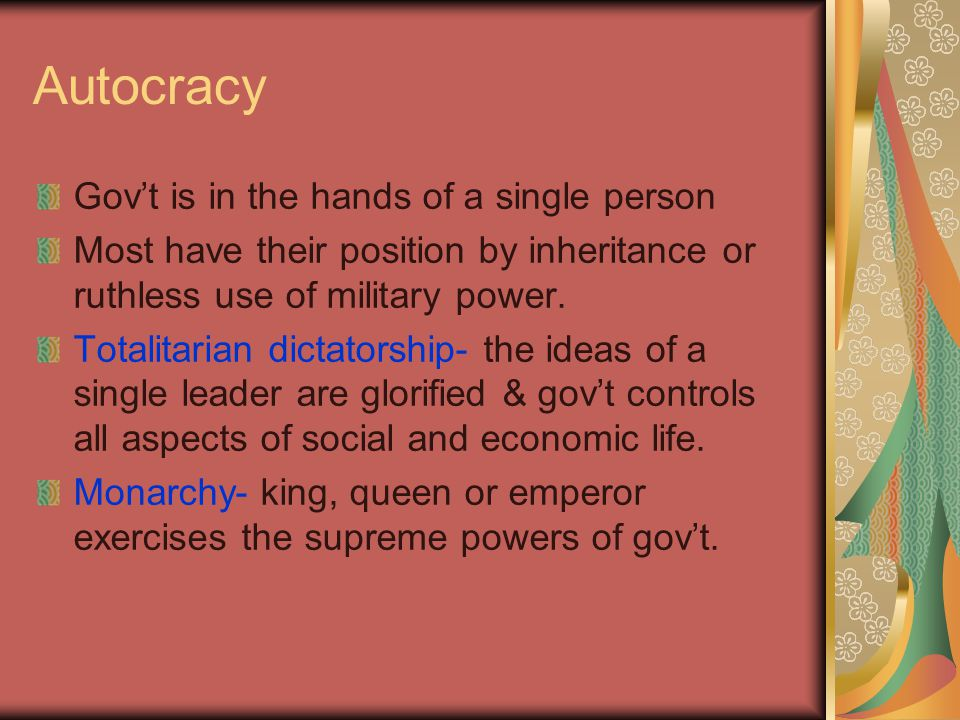 Autocracy Gov't is in the hands of a single person Most have their position by inheritance or ruthless use of military power.