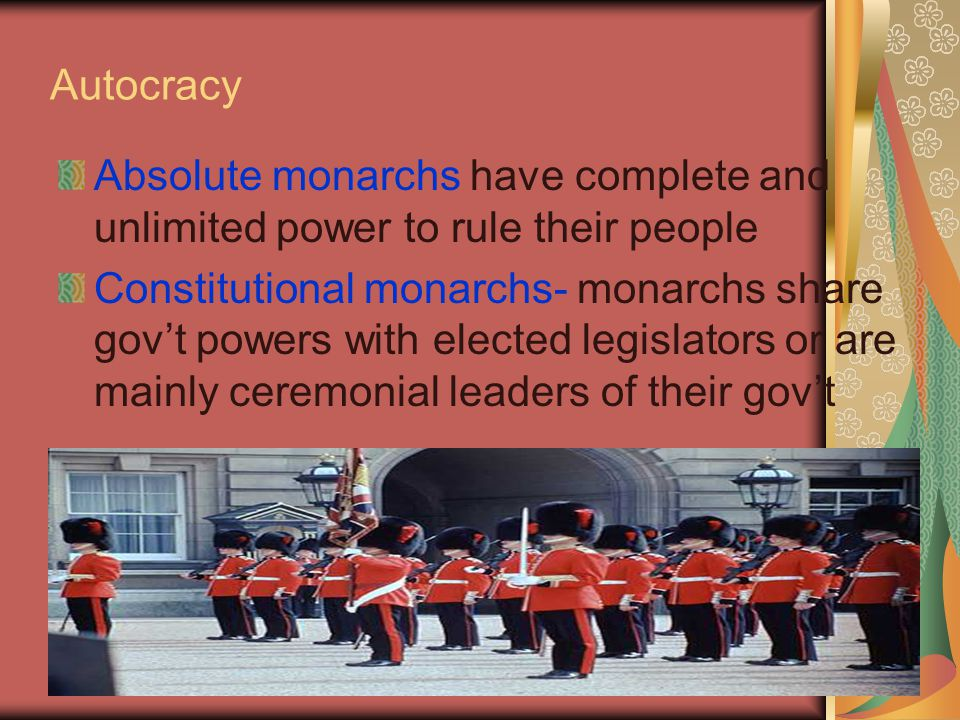 Autocracy Absolute monarchs have complete and unlimited power to rule their people Constitutional monarchs- monarchs share gov't powers with elected legislators or are mainly ceremonial leaders of their gov't