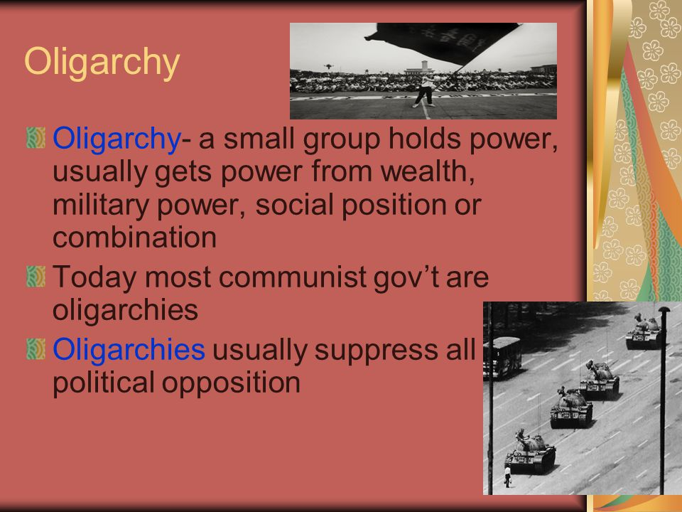 Oligarchy Oligarchy- a small group holds power, usually gets power from wealth, military power, social position or combination Today most communist go