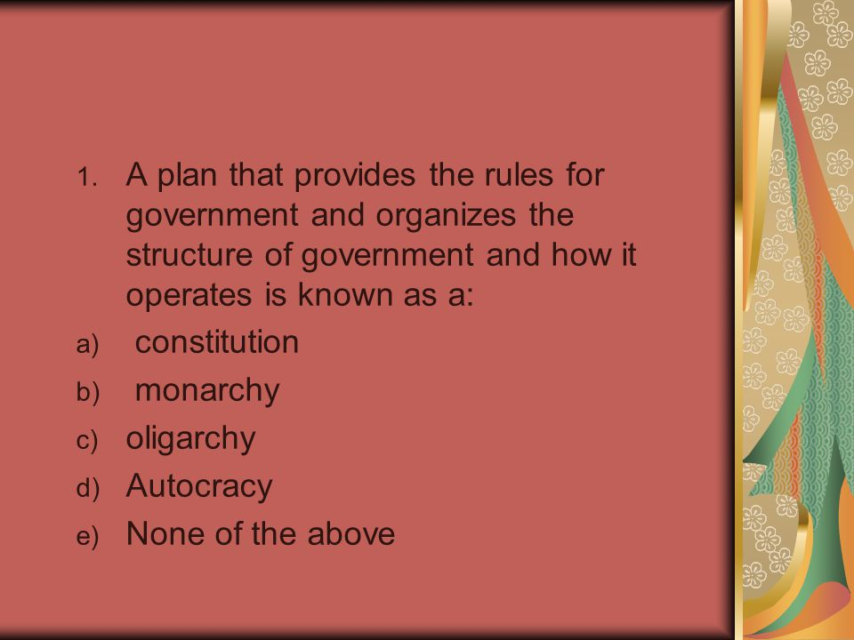 1. A plan that provides the rules for government and organizes the structure of government and how it operates is known as a: a) constitution b) monar