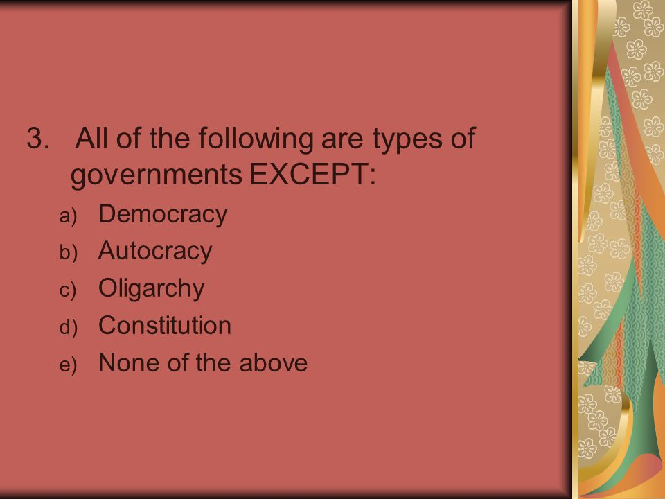 3. All of the following are types of governments EXCEPT: a) Democracy b) Autocracy c) Oligarchy d) Constitution e) None of the above