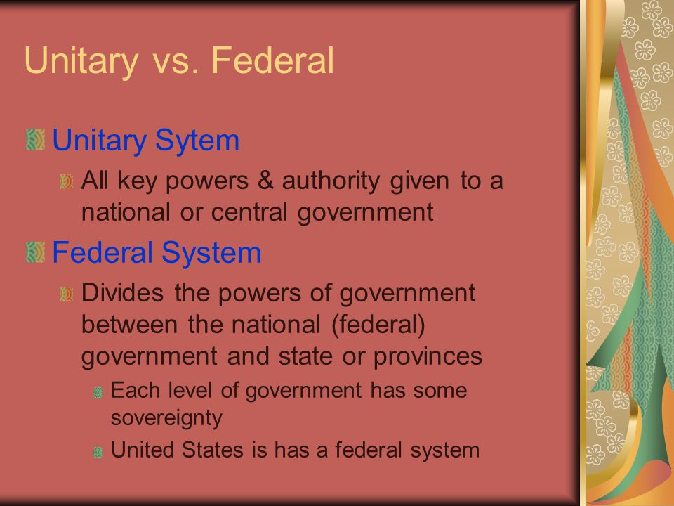 Unitary vs. Federal Unitary Sytem All key powers & authority given to a national or central government Federal System Divides the powers of government