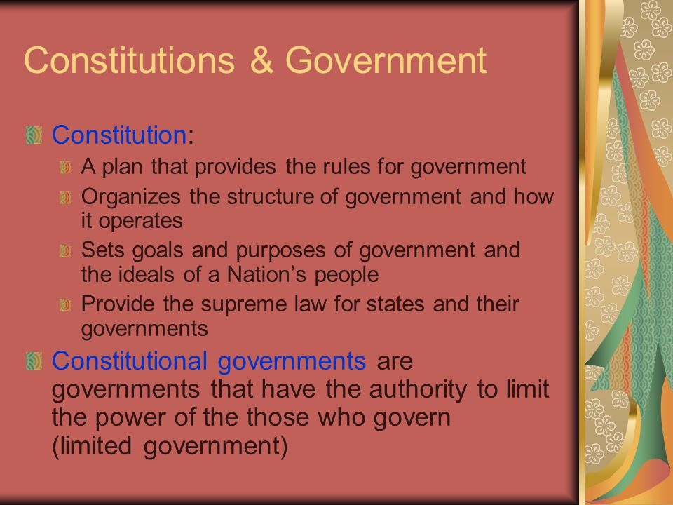 Constitutions & Government Constitution: A plan that provides the rules for government Organizes the structure of government and how it operates Sets goals and purposes of government and the ideals of a Nation's people Provide the supreme law for states and their governments Constitutional governments are governments that have the authority to limit the power of the those who govern (limited government)