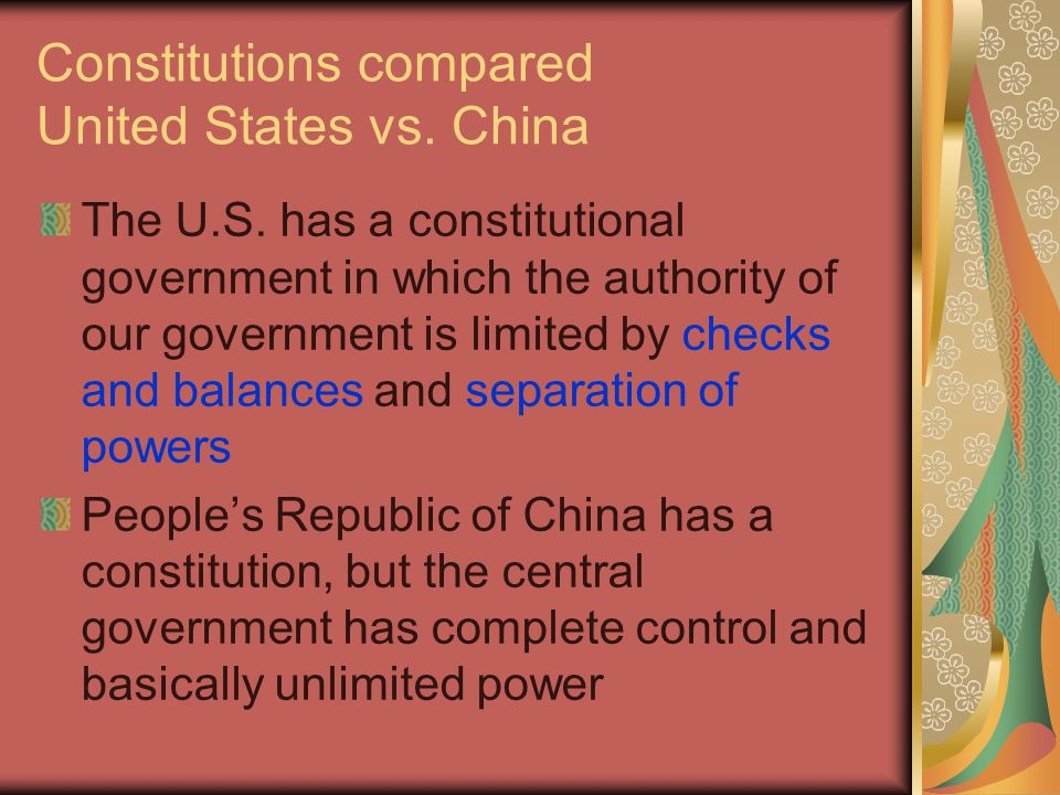 Constitutions compared United States vs. China The U.S. has a constitutional government in which the authority of our government is limited by checks