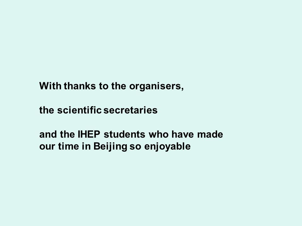 With thanks to the organisers, the scientific secretaries and the IHEP students who have made our time in Beijing so enjoyable
