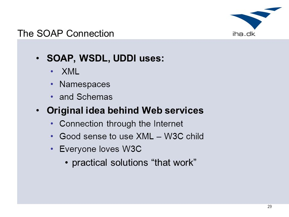 29 The SOAP Connection SOAP, WSDL, UDDI uses: XML Namespaces and Schemas Original idea behind Web services Connection through the Internet Good sense to use XML – W3C child Everyone loves W3C practical solutions that work