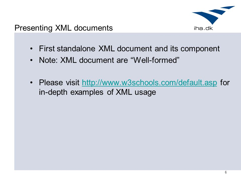 6 Presenting XML documents First standalone XML document and its component Note: XML document are Well-formed Please visit http://www.w3schools.com/default.asp for in-depth examples of XML usagehttp://www.w3schools.com/default.asp