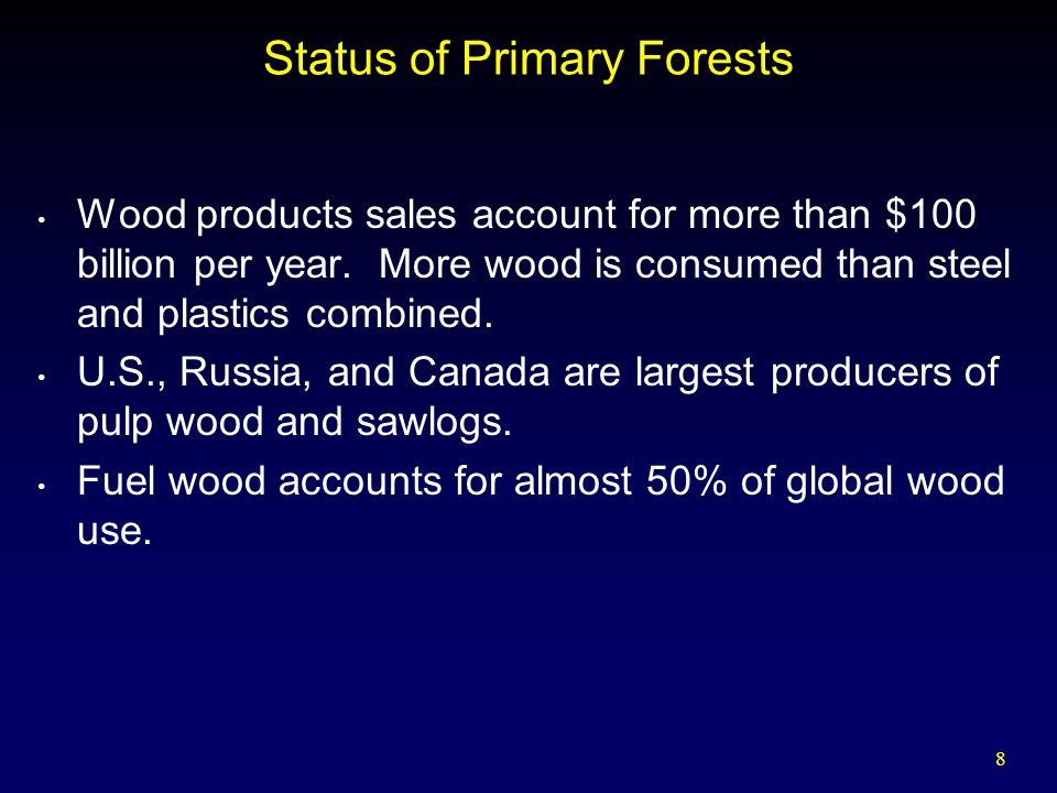8 Status of Primary Forests Wood products sales account for more than $100 billion per year.