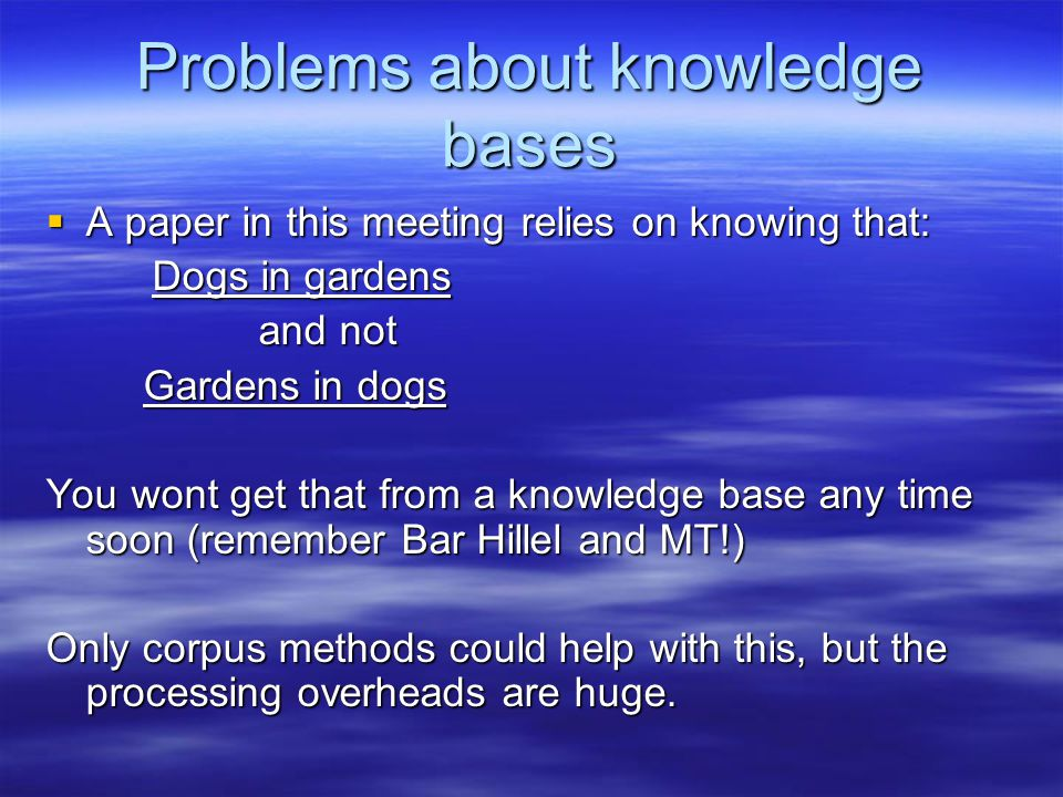 Problems about knowledge bases  A paper in this meeting relies on knowing that: Dogs in gardens and not Gardens in dogs Gardens in dogs You wont get that from a knowledge base any time soon (remember Bar Hillel and MT!) Only corpus methods could help with this, but the processing overheads are huge.