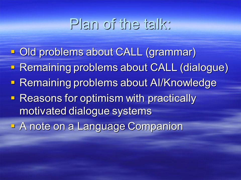 Plan of the talk:  Old problems about CALL (grammar)  Remaining problems about CALL (dialogue)  Remaining problems about AI/Knowledge  Reasons for optimism with practically motivated dialogue systems  A note on a Language Companion