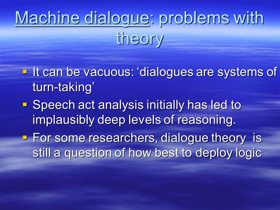 Machine dialogue: problems with theory  It can be vacuous: 'dialogues are systems of turn-taking'  Speech act analysis initially has led to implausibly deep levels of reasoning.