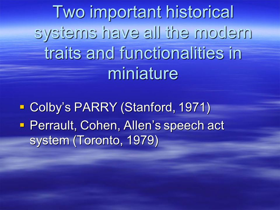 Two important historical systems have all the modern traits and functionalities in miniature  Colby's PARRY (Stanford, 1971)  Perrault, Cohen, Allen's speech act system (Toronto, 1979)