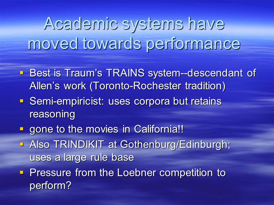 Academic systems have moved towards performance  Best is Traum's TRAINS system--descendant of Allen's work (Toronto-Rochester tradition)  Semi-empiricist: uses corpora but retains reasoning  gone to the movies in California!.