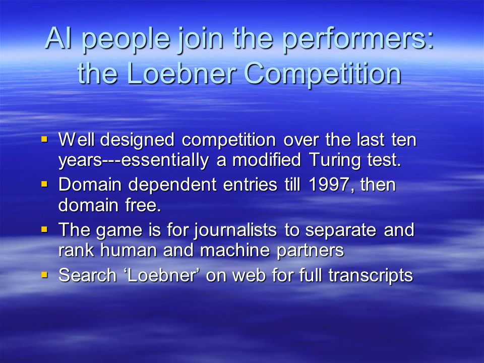 AI people join the performers: the Loebner Competition  Well designed competition over the last ten years---essentially a modified Turing test.