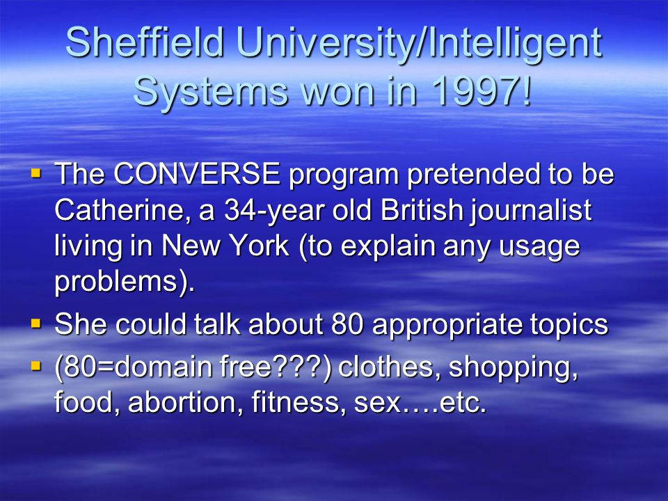 Sheffield University/Intelligent Systems won in 1997!  The CONVERSE program pretended to be Catherine, a 34-year old British journalist living in New