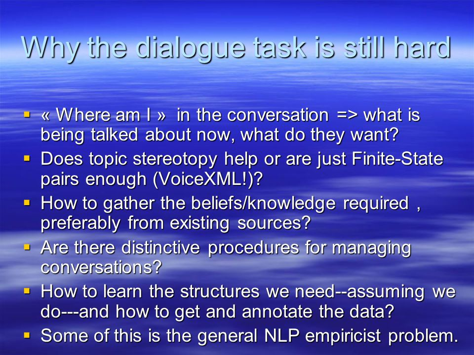 Why the dialogue task is still hard  « Where am I » in the conversation => what is being talked about now, what do they want.