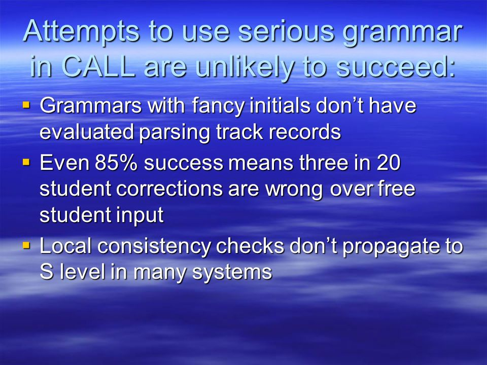 Attempts to use serious grammar in CALL are unlikely to succeed:  Grammars with fancy initials don't have evaluated parsing track records  Even 85% success means three in 20 student corrections are wrong over free student input  Local consistency checks don't propagate to S level in many systems