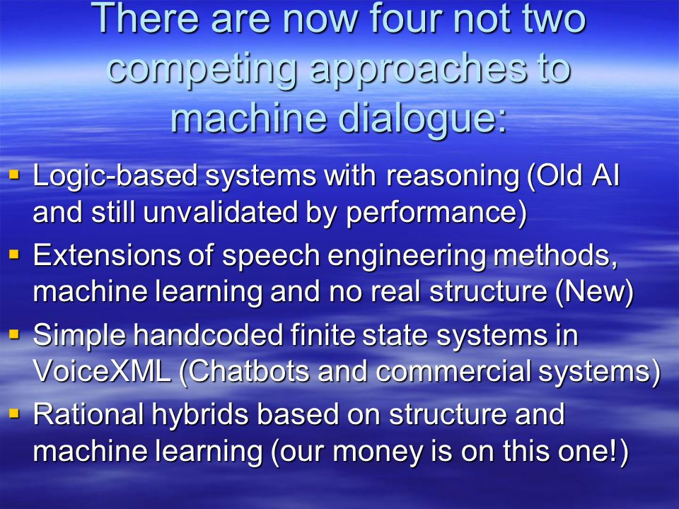 There are now four not two competing approaches to machine dialogue:  Logic-based systems with reasoning (Old AI and still unvalidated by performance)  Extensions of speech engineering methods, machine learning and no real structure (New)  Simple handcoded finite state systems in VoiceXML (Chatbots and commercial systems)  Rational hybrids based on structure and machine learning (our money is on this one!)