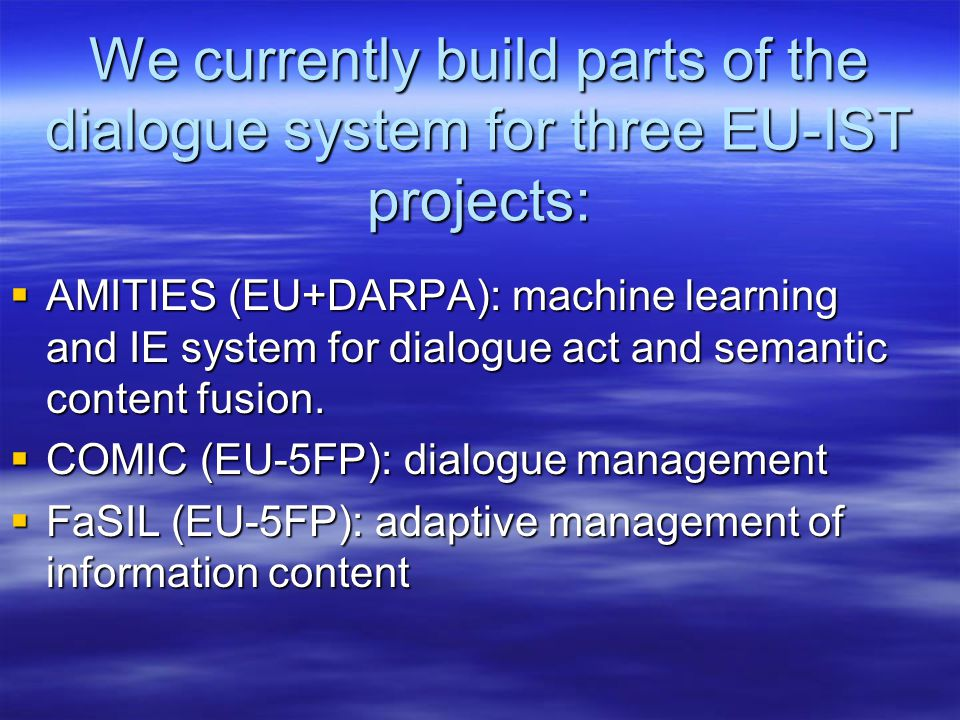 We currently build parts of the dialogue system for three EU-IST projects:  AMITIES (EU+DARPA): machine learning and IE system for dialogue act and semantic content fusion.