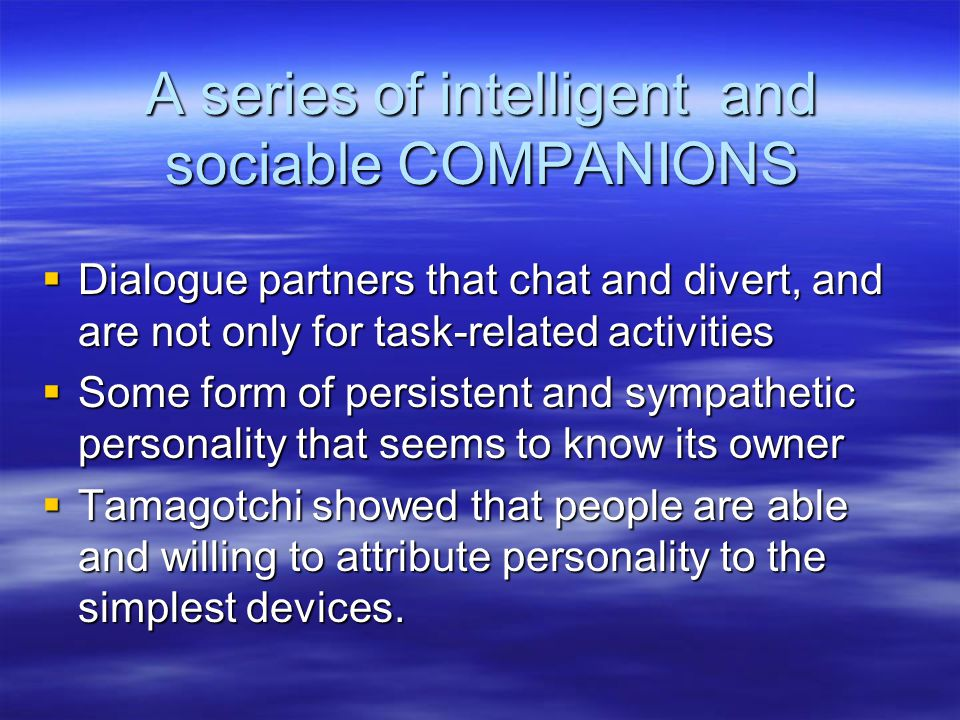A series of intelligent and sociable COMPANIONS  Dialogue partners that chat and divert, and are not only for task-related activities  Some form of persistent and sympathetic personality that seems to know its owner  Tamagotchi showed that people are able and willing to attribute personality to the simplest devices.