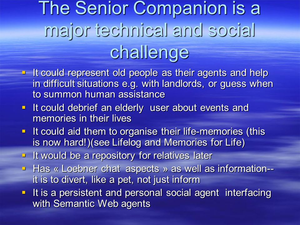 The Senior Companion is a major technical and social challenge  It could represent old people as their agents and help in difficult situations e.g.