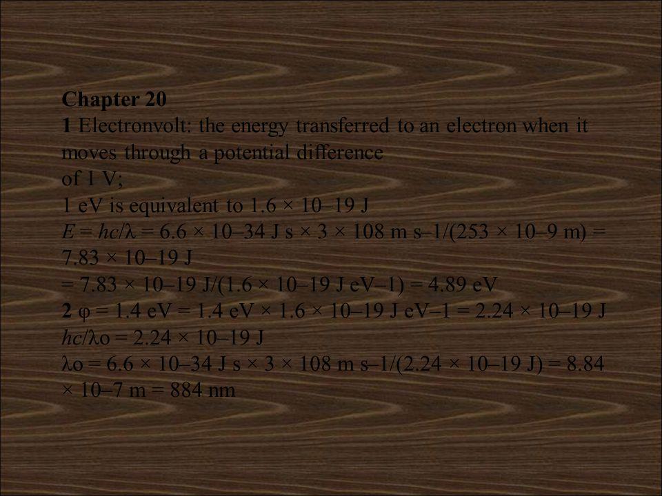 4 Maximum kinetic energy = (hc/λ) – φ = [6.6 × 10–34 J s × 3 × 108 m s–1/(319 × 10–9 m)] – 3.78 × 10–19 J = 6.21 × 10–19 J – 3.78 × 10–19 J = 2.43 × 10–19 J eVS = 2.43 × 10–19 J VS = 2.43 × 10–19 J/(1.6 × 10–19 C) = 1.52 V 5 Maximum kinetic energy = (hc/λ) – φ Situation 1: 2.4 × 10–19 J = [6.6 × 10–34 J s × 3 × 108 m s–1/(500 × 10–9 m)] – φ φ = 3.96 × 10–19 J – 2.4 × 10–19 J = 1.56 × 10–19 J Situation 2: 9.0 × 10–19 J = (6.6 × 10–34 J s × 3 × 108 m s–1/λ) – 1.56 × 10– 19 J 6.6 × 10–34 J s × 3 × 108 m s–1/λ = 9.0 × 10–19 J + 1.56 × 10– 19 J = 1.056 × 10–18 J λ = 6.6 × 10–34 J s × 3 × 108 m s–1/(1.056 × 10–18 J) = 1.88 × 10–7 m = 188 nm