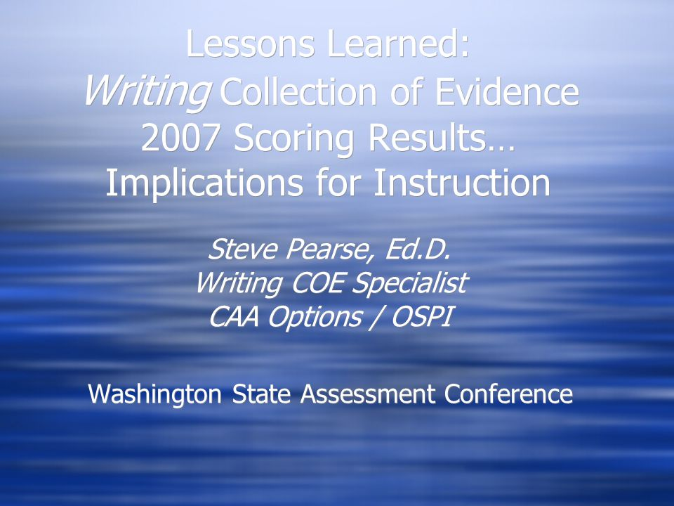 Lessons Learned: Writing Collection of Evidence 2007 Scoring Results… Implications for Instruction Steve Pearse, Ed.D.