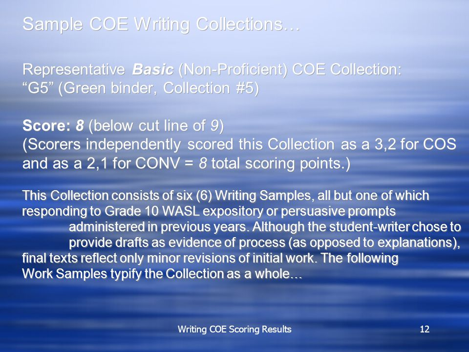 Writing COE Scoring Results12 Sample COE Writing Collections Sample COE Writing Collections… Representative Basic (Non-Proficient) COE Collection: G5 (Green binder, Collection #5) Score: 8 (below cut line of 9) (Scorers independently scored this Collection as a 3,2 for COS and as a 2,1 for CONV = 8 total scoring points.) This Collection consists of six (6) Writing Samples, all but one of which responding to Grade 10 WASL expository or persuasive prompts administered in previous years.
